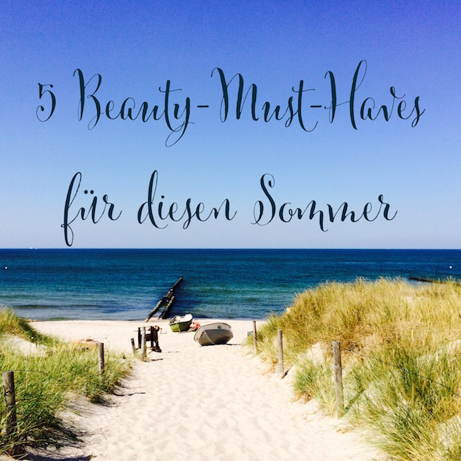 5 Beauty Must-haves für diesen Sommer